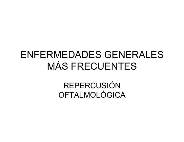 ENFERMEDADES GENERALES    MÁS FRECUENTES      REPERCUSIÓN     OFTALMOLÓGICA