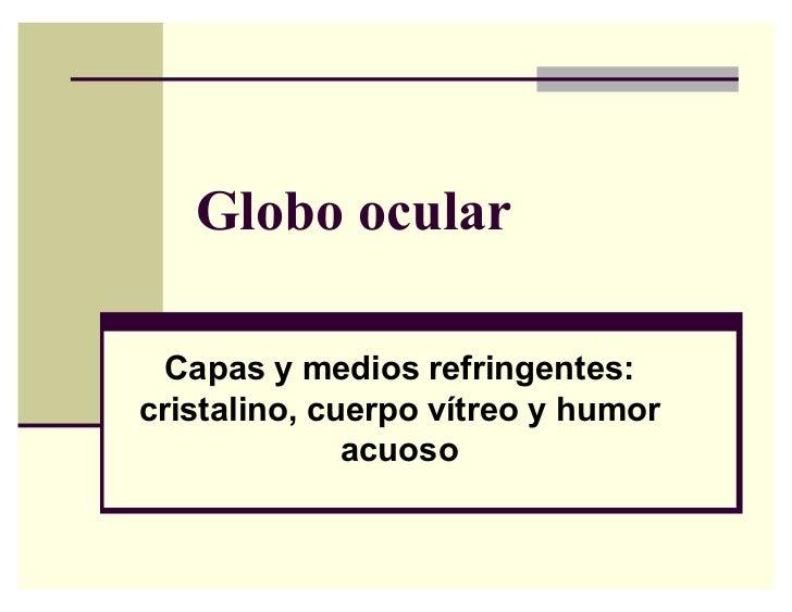 Globo ocular  Capas y medios refringentes:cristalino, cuerpo vítreo y humor              acuoso