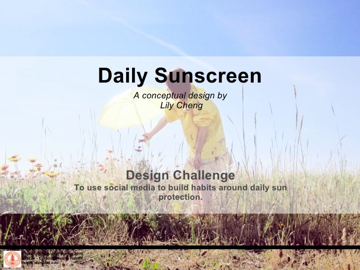 Daily Sunscreen A conceptual design by  Lily Cheng Stanford University, Spring 2010 CS377v - Creating Health Habits habits...