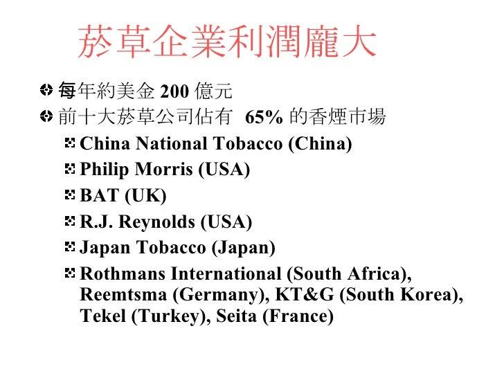 菸草企業利潤龐大 <ul><li>每年約美金 200 億元 </li></ul><ul><li>前十大菸草公司佔有  65% 的香煙市場 </li></ul><ul><ul><li>China National Tobacco (China) ...