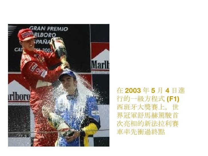 在 2003 年 5 月 4 日進行的一級方程式 (F1) 西班牙大獎賽上,世界冠軍舒馬赫駕駛首次亮相的新法拉利賽車率先衝過終點