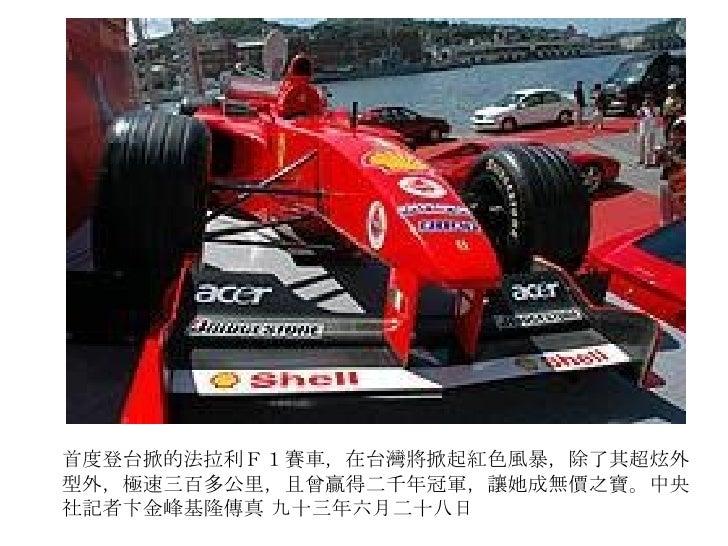 首度登台掀的法拉利F1賽車,在台灣將掀起紅色風暴,除了其超炫外型外,極速三百多公里,且曾贏得二千年冠軍,讓她成無價之寶。中央社記者卞金峰基隆傳真 九十三年六月二十八日
