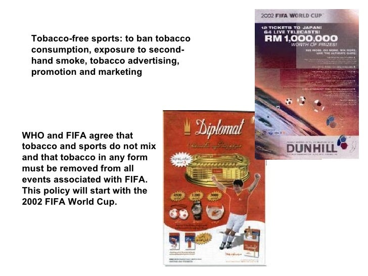 WHO and FIFA agree that tobacco and sports do not mix and that tobacco in any form must be removed from all events associa...