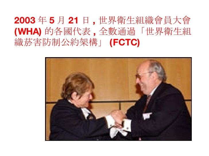 2003 年 5 月 21 日 , 世界衛生組織會員大會 (WHA) 的各國代表 , 全數通過「世界衛生組織菸害防制公約架構」 (FCTC)