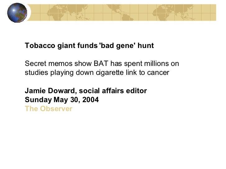 Tobacco giant funds 'bad gene' hunt   Secret memos show BAT has spent millions on studies playing down cigarette link to c...