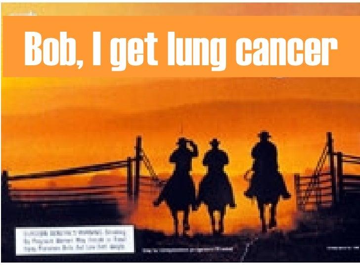 Bob, I get lung cancer