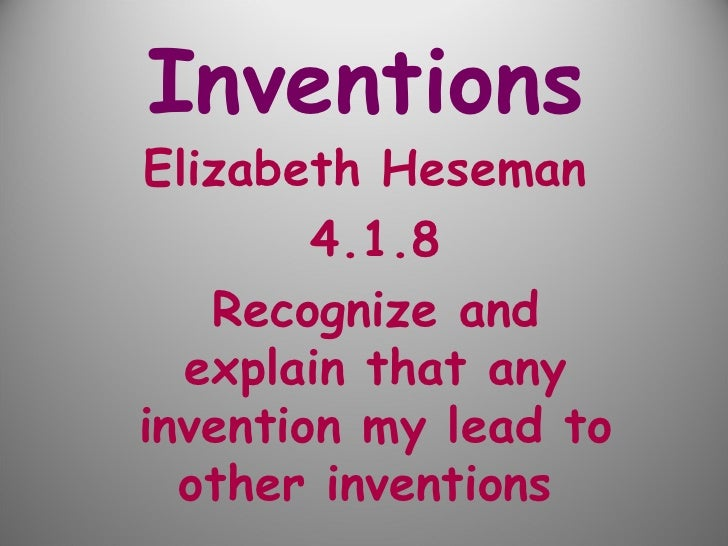 Inventions   Elizabeth Heseman  4.1.8 Recognize and explain that any invention my lead to other inventions
