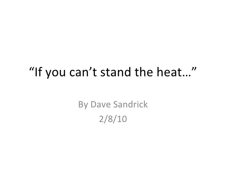 """ If you can't stand the heat…"" By Dave Sandrick 2/8/10"