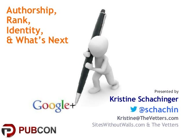Authorship, Rank, Identity, & What's Next Presented by Kristine Schachinger @schachin Kristine@TheVetters.com SitesWithout...