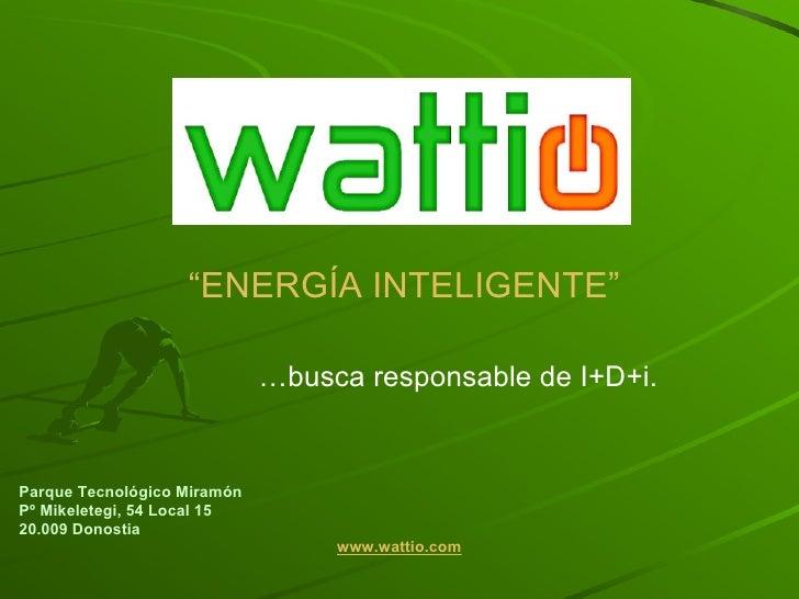 """ ENERGÍA INTELIGENTE"" Parque Tecnológico Miramón  Pº Mikeletegi, 54 Local 15 20.009 Donostia www.wattio.com … busca respo..."