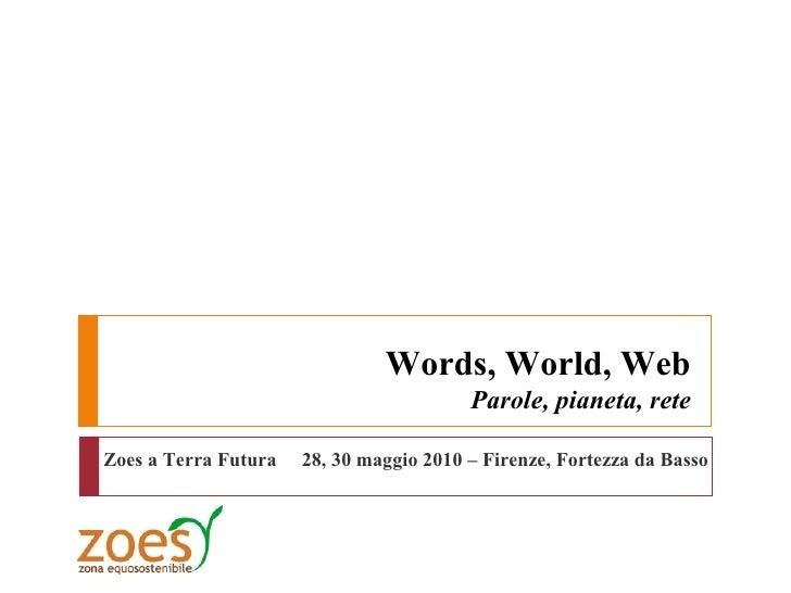 Words, World, Web                                          Parole, pianeta, rete  Zoes a Terra Futura   28, 30 maggio 2010...