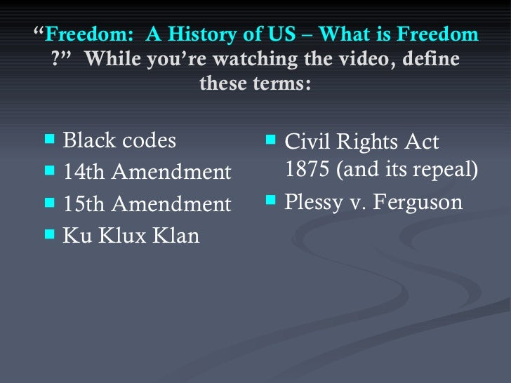""""""" Freedom:  A History of US – What is Freedom ?""""  While you're watching the video, define these terms: <ul><li>Black codes..."""