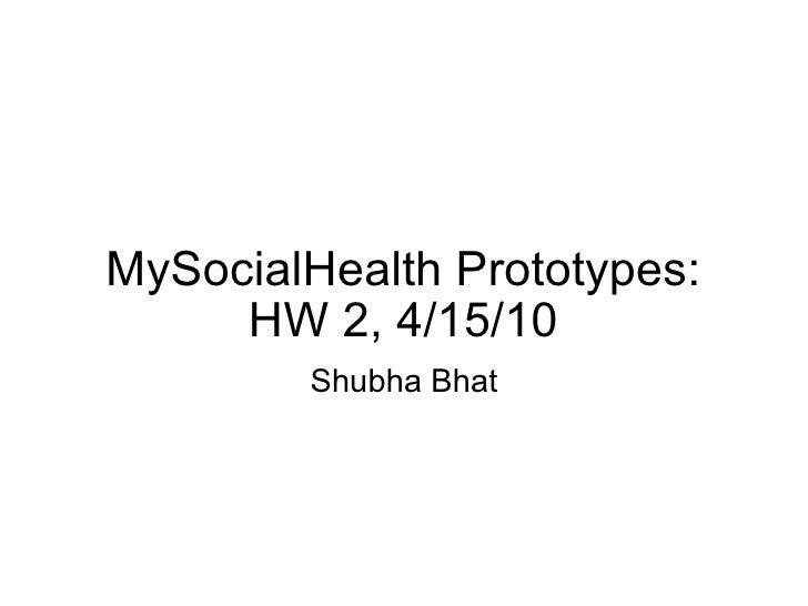 MySocialHealth Prototypes: HW 2, 4/15/10 Shubha Bhat