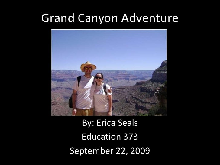Grand Canyon Adventure<br />By: Erica Seals<br />Education 373<br />September 22, 2009<br />