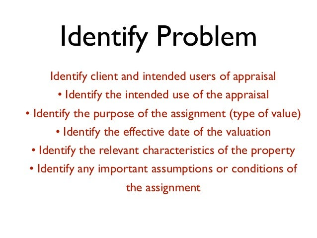 Identify Problem Identify client and intended users of appraisal • Identify the intended use of the appraisal • Identify t...