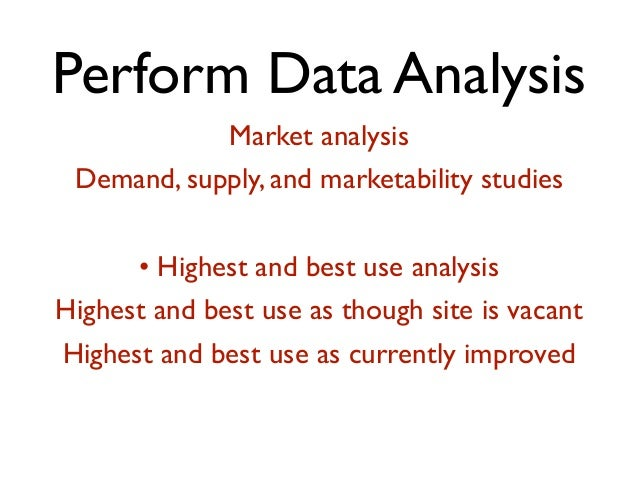 Perform Data Analysis Market analysis Demand, supply, and marketability studies • Highest and best use analysis Highest an...