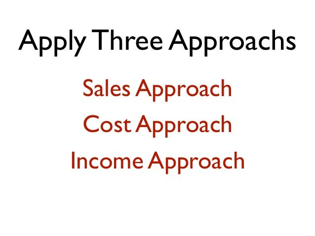 Apply Three Approachs Sales Approach Cost Approach Income Approach