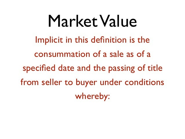 MarketValue Implicit in this definition is the consummation of a sale as of a specified date and the passing of title from s...