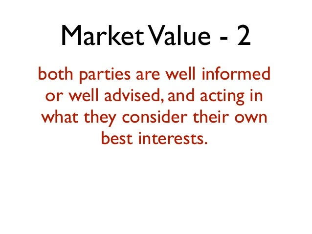 MarketValue - 2 both parties are well informed or well advised, and acting in what they consider their own best interests.