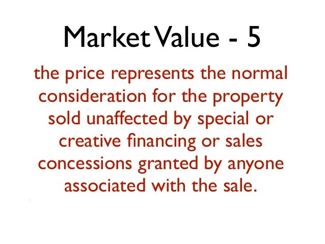 MarketValue - 5 the price represents the normal consideration for the property sold unaffected by special or creative finan...