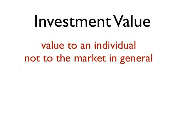 InvestmentValue value to an individual not to the market in general.