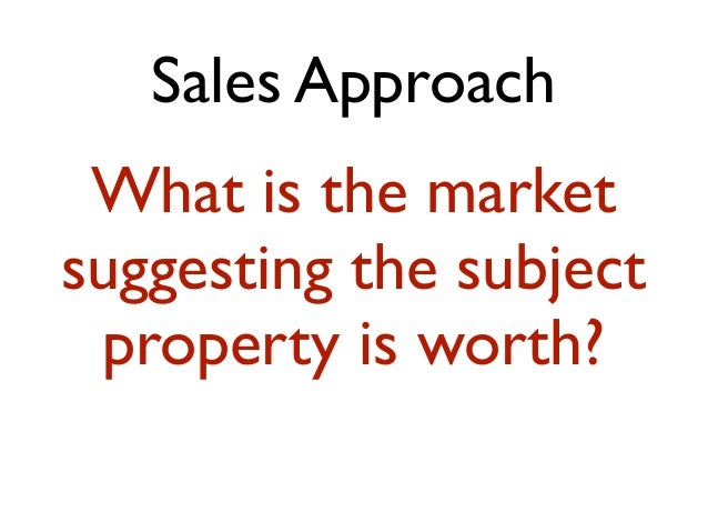 Sales Approach What is the market suggesting the subject property is worth?