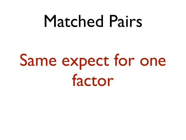 Matched Pairs Same expect for one factor