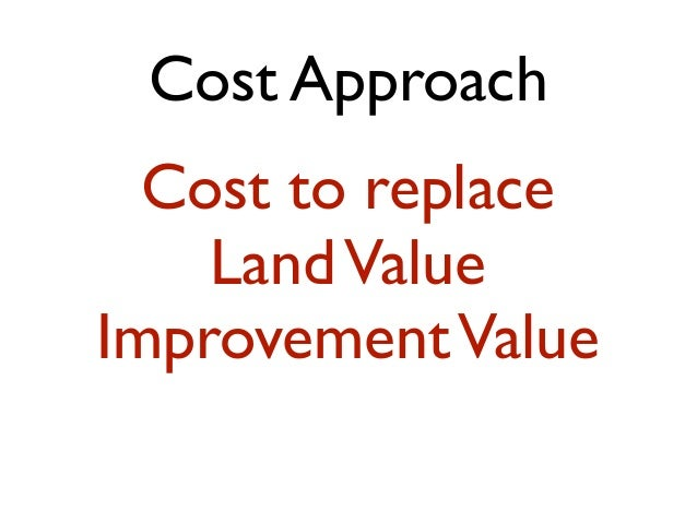 Cost Approach Cost to replace LandValue ImprovementValue