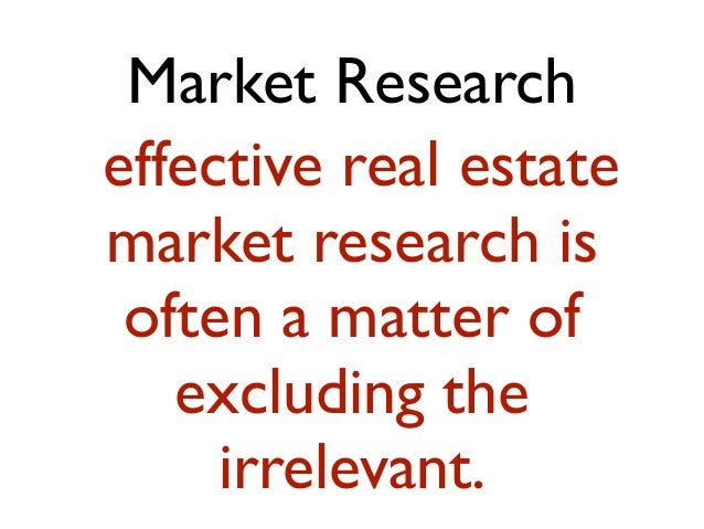 Market Research effective real estate market research is often a matter of excluding the irrelevant.