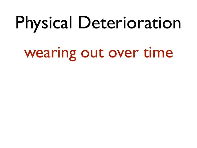 Physical Deterioration wearing out over time