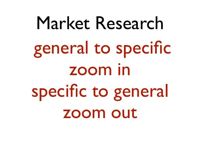 Market Research general to specific zoom in specific to general zoom out
