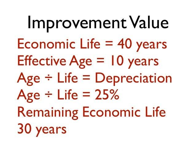 ImprovementValue Economic Life = 40 years Effective Age = 10 years Age ÷ Life = Depreciation Age ÷ Life = 25% Remaining Ec...