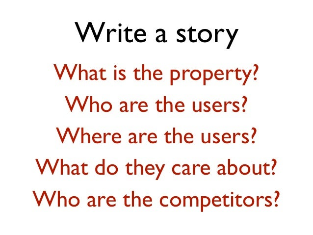 Write a story What is the property? Who are the users? Where are the users? What do they care about? Who are the competito...