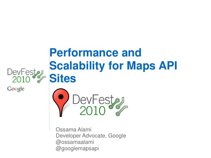 Performance and Scalability for Maps API Sites     Ossama Alami  Developer Advocate, Google  @ossamaalami  @googlemapsapi