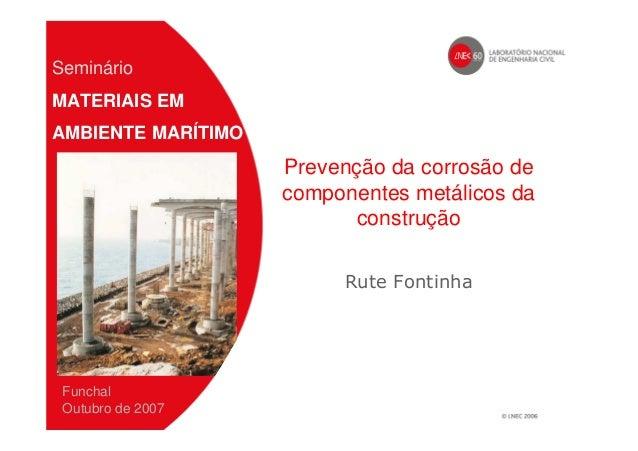 Prevenção da corrosão de componentes metálicos da construção Rute Fontinha Seminário MATERIAIS EM AMBIENTE MARÍTIMO Funcha...