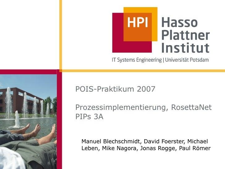 POIS-Praktikum 2007  Prozessimplementierung, RosettaNet PIPs 3A    Manuel Blechschmidt, David Foerster, Michael  Leben, Mi...