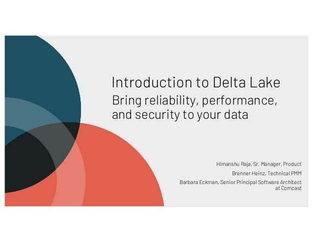Introduction to Delta Lake Bring reliability, performance, and security to your data Himanshu Raja, Sr. Manager, Product B...