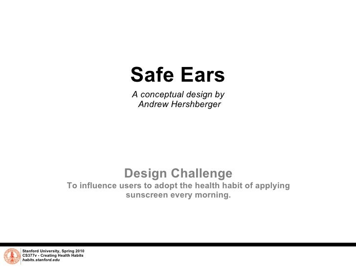Safe Ears A conceptual design by  Andrew Hershberger Stanford University, Spring 2010 CS377v - Creating Health Habits habi...