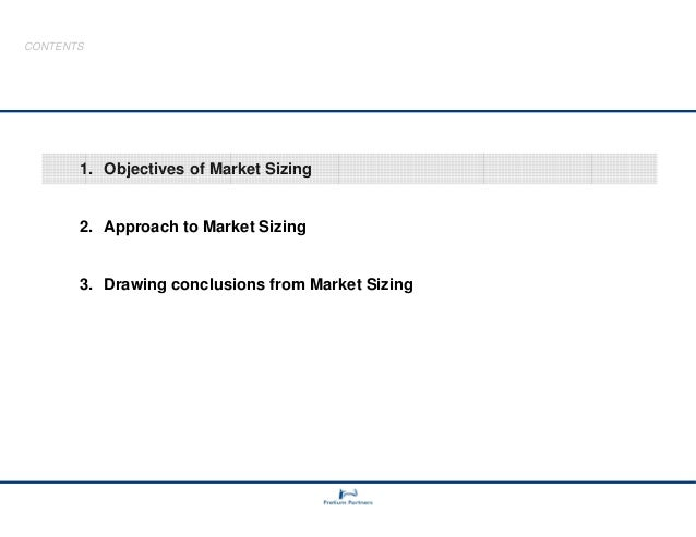CONTENTS  1. Objectives of Market Sizing  2. Approach to Market Sizing  3. Drawing conclusions from Market Sizing