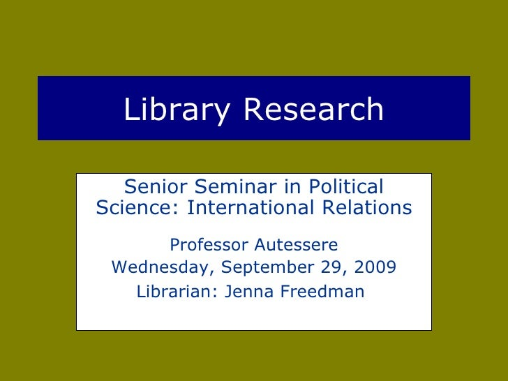 Library Research Senior Seminar in Political Science: International Relations Professor Autessere Wednesday, September 29,...
