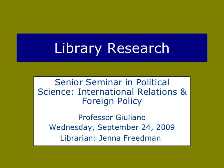 Library Research Senior Seminar in Political Science: International Relations & Foreign Policy Professor Giuliano Wednesda...