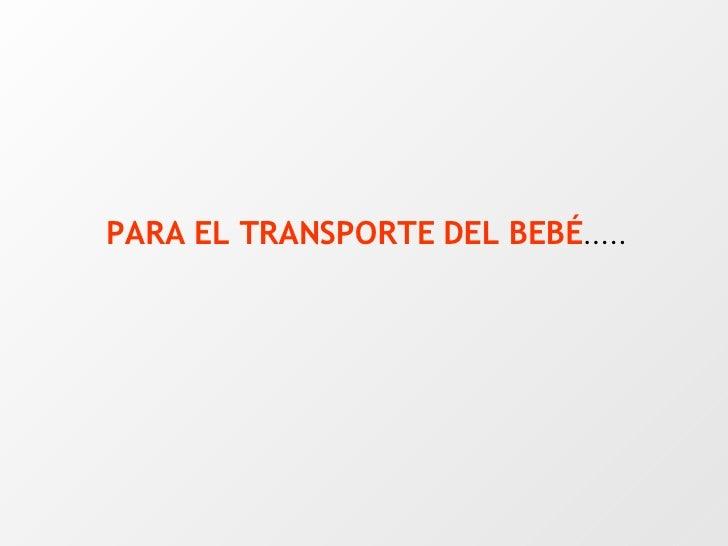 PARA EL TRANSPORTE DEL BEBÉ .....