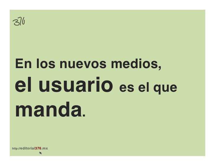 En los nuevos medios, ! el usuario es el que manda.!http://editorial376.mx!