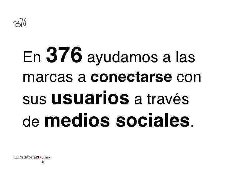 En 376 ayudamos a las     marcas a conectarse con     sus usuarios a través     de medios sociales.!http://editorial376.mx!