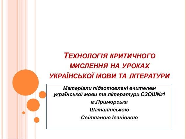 ТЕХНОЛОГІЯ КРИТИЧНОГО МИСЛЕННЯ НА УРОКАХ УКРАЇНСЬКОЇ МОВИ ТА ЛІТЕРАТУРИ Матеріали  підготовлені вчителем української мови т. 04f77e4646183