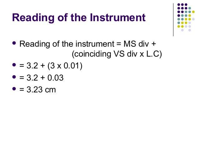 Reading of the Instrument Reading of the instrument = MS div +(coinciding VS div x L.C) = 3.2 + (3 x 0.01) = 3.2 + 0.03...