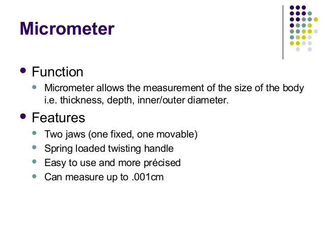 Micrometer Function Micrometer allows the measurement of the size of the bodyi.e. thickness, depth, inner/outer diameter...