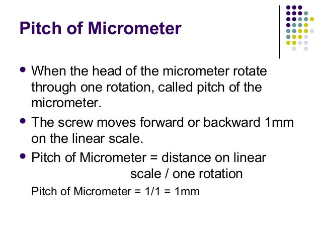 Pitch of Micrometer When the head of the micrometer rotatethrough one rotation, called pitch of themicrometer. The screw...