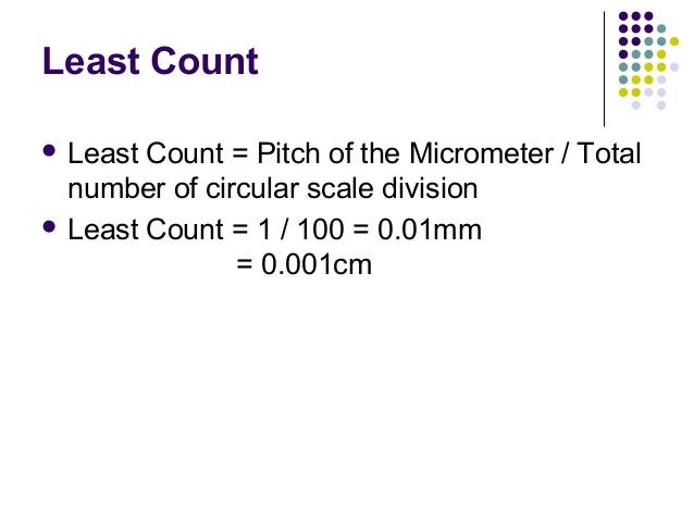 Least Count Least Count = Pitch of the Micrometer / Totalnumber of circular scale division Least Count = 1 / 100 = 0.01m...