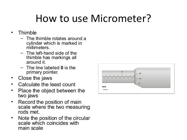 How to use Micrometer?• Thimble– The thimble rotates around acylinder which is marked inmillimeters.– The left-hand side o...